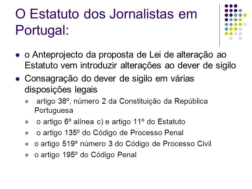 O Estatuto dos Jornalistas em Portugal: o Anteprojecto da proposta de Lei de alteração ao Estatuto vem introduzir alterações ao dever de sigilo Consagração do dever de sigilo em várias disposições legais artigo 38º, número 2 da Constituição da República Portuguesa o artigo 6º alínea c) e artigo 11º do Estatuto o artigo 135º do Código de Processo Penal o artigo 519º número 3 do Código de Processo Civil o artigo 195º do Código Penal
