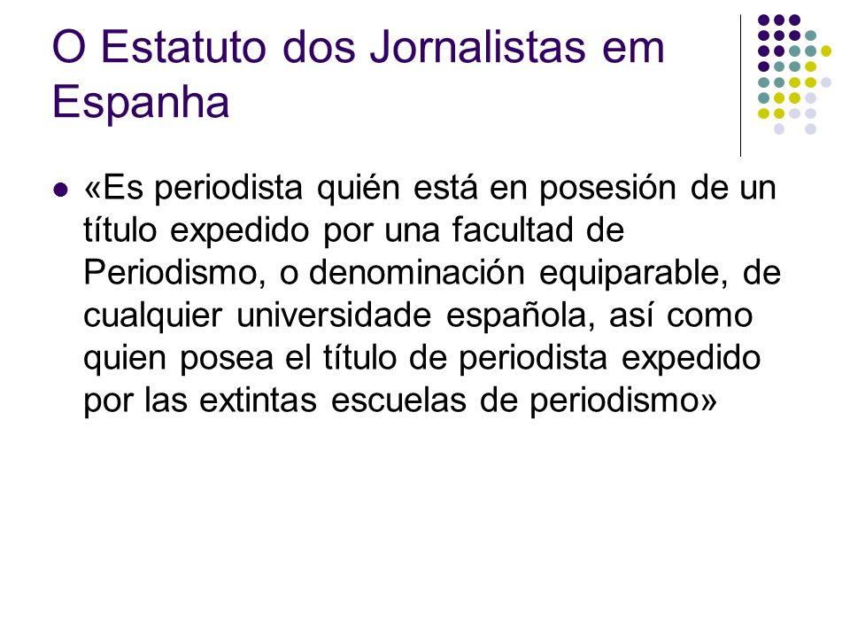 O Estatuto dos Jornalistas em Espanha «Es periodista quién está en posesión de un título expedido por una facultad de Periodismo, o denominación equiparable, de cualquier universidade española, así como quien posea el título de periodista expedido por las extintas escuelas de periodismo»