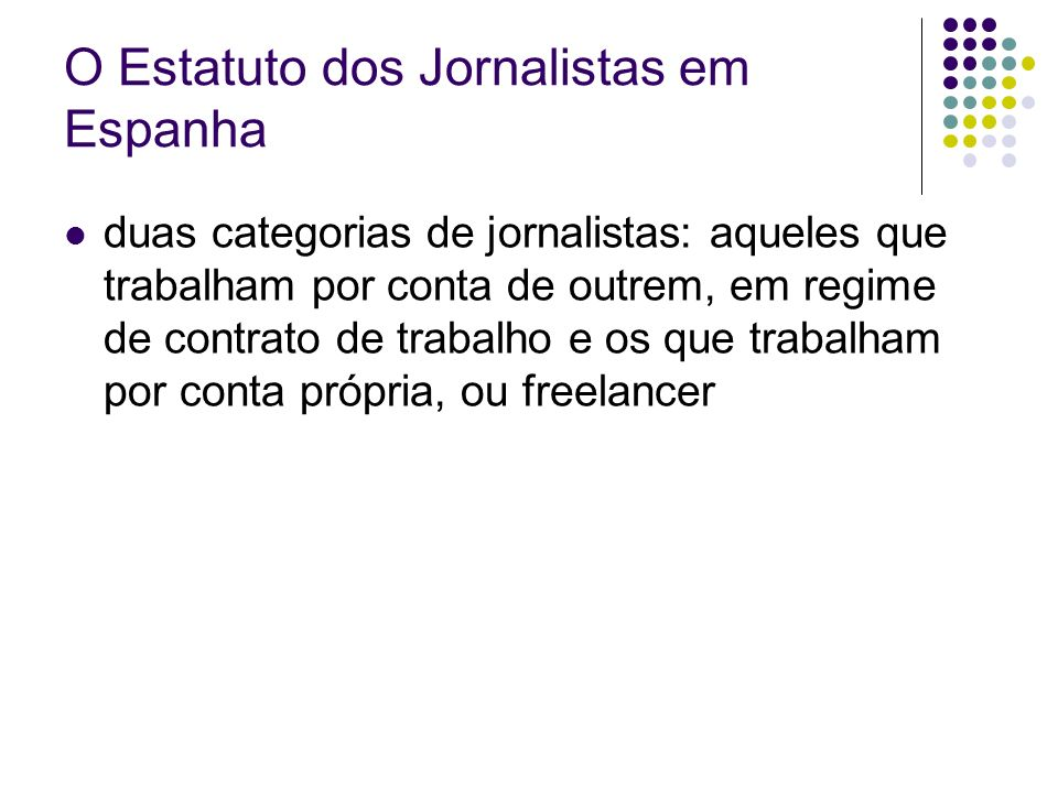 O Estatuto dos Jornalistas em Espanha duas categorias de jornalistas: aqueles que trabalham por conta de outrem, em regime de contrato de trabalho e os que trabalham por conta própria, ou freelancer