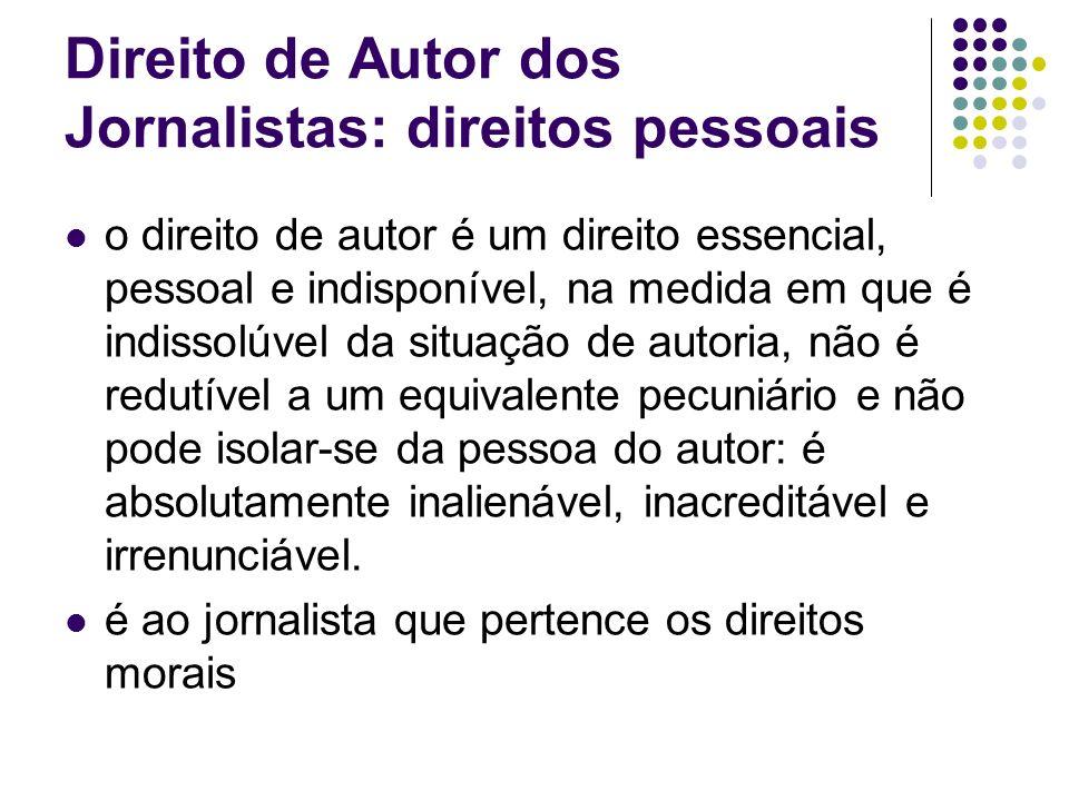 Direito de Autor dos Jornalistas: direitos pessoais o direito de autor é um direito essencial, pessoal e indisponível, na medida em que é indissolúvel da situação de autoria, não é redutível a um equivalente pecuniário e não pode isolar-se da pessoa do autor: é absolutamente inalienável, inacreditável e irrenunciável.