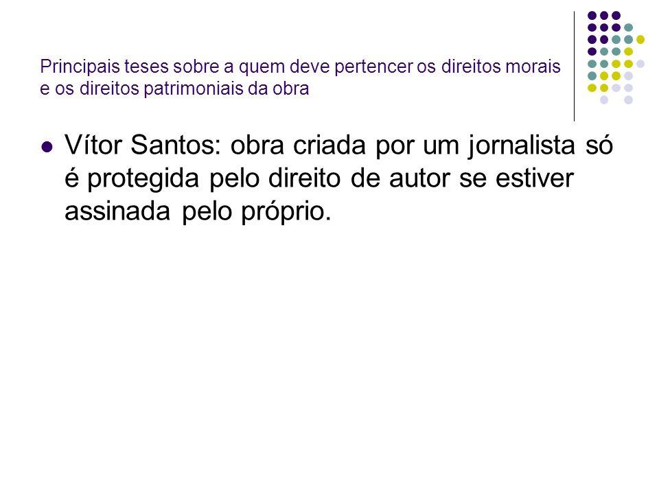 Principais teses sobre a quem deve pertencer os direitos morais e os direitos patrimoniais da obra Vítor Santos: obra criada por um jornalista só é protegida pelo direito de autor se estiver assinada pelo próprio.