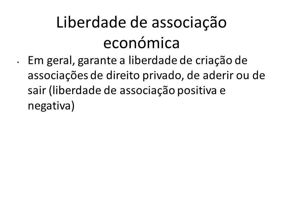 Liberdade de associação económica Em geral, garante a liberdade de criação de associações de direito privado, de aderir ou de sair (liberdade de assoc