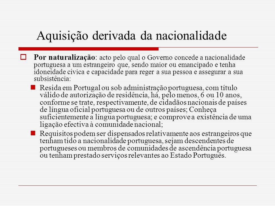 Aquisição derivada da nacionalidade Por naturalização: acto pelo qual o Governo concede a nacionalidade portuguesa a um estrangeiro que, sendo maior o