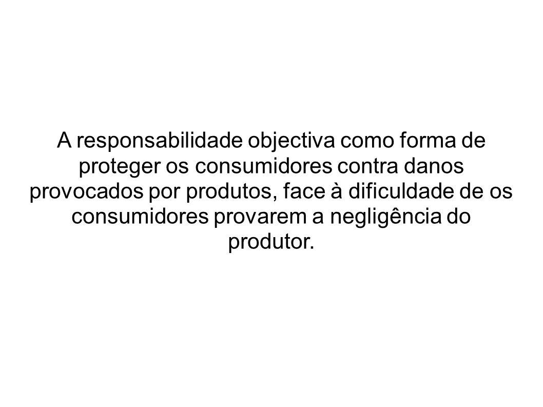 A responsabilidade objectiva como forma de proteger os consumidores contra danos provocados por produtos, face à dificuldade de os consumidores provarem a negligência do produtor.