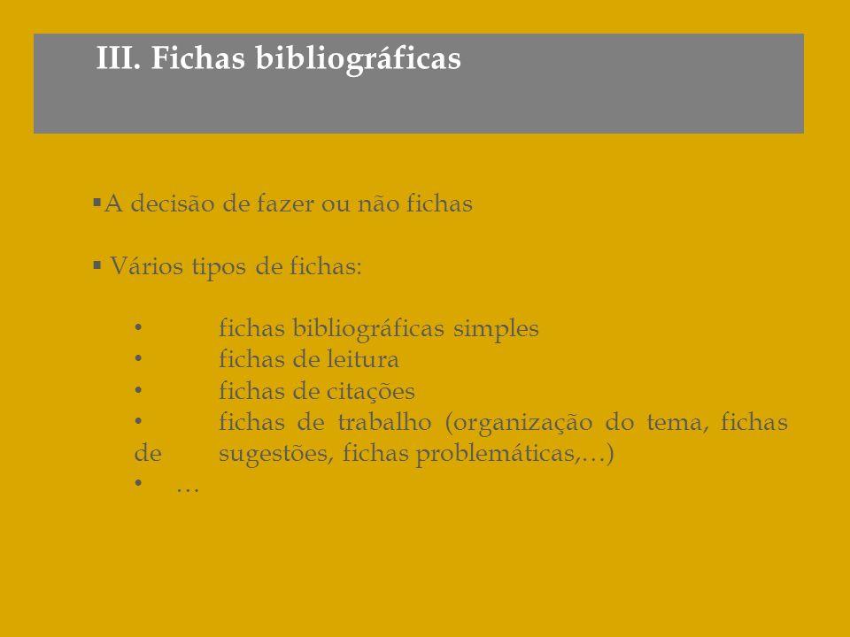 III. Fichas bibliográficas A decisão de fazer ou não fichas Vários tipos de fichas: fichas bibliográficas simples fichas de leitura fichas de citações