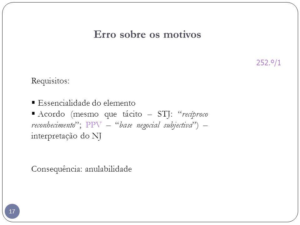 17 Erro sobre os motivos Requisitos: Essencialidade do elemento Acordo (mesmo que tácito – STJ: recíproco reconhecimento; PPV – base negocial subjecti
