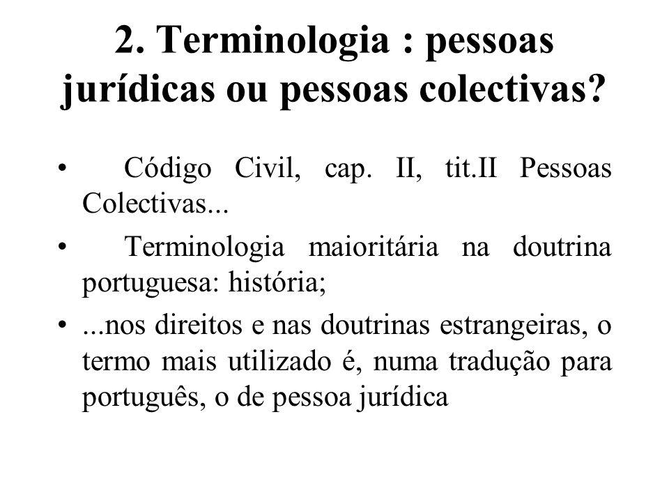 2. Terminologia : pessoas jurídicas ou pessoas colectivas? Código Civil, cap. II, tit.II Pessoas Colectivas... Terminologia maioritária na doutrina po