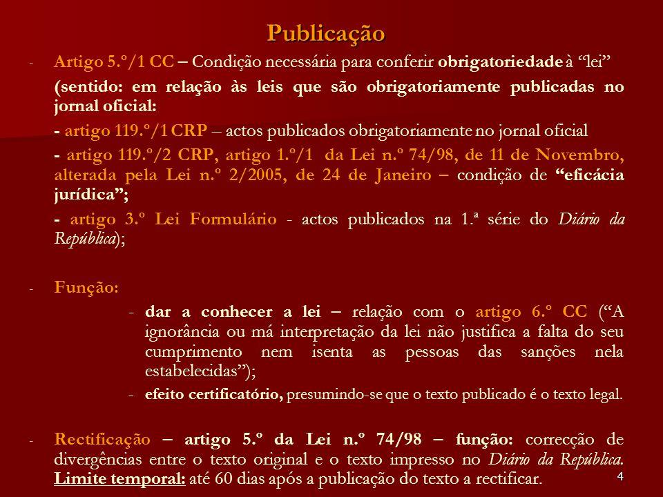 4 Publicação - - Artigo 5.º/1 CC – Condição necessária para conferir obrigatoriedade à lei (sentido: em relação às leis que são obrigatoriamente publi