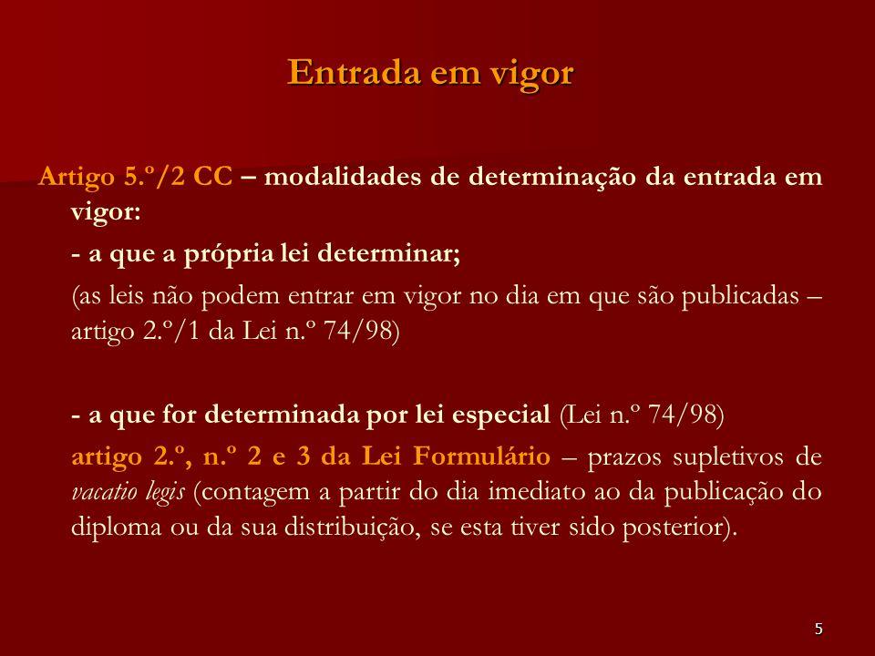 5 Entrada em vigor Artigo 5.º/2 CC – modalidades de determinação da entrada em vigor: - a que a própria lei determinar; (as leis não podem entrar em v