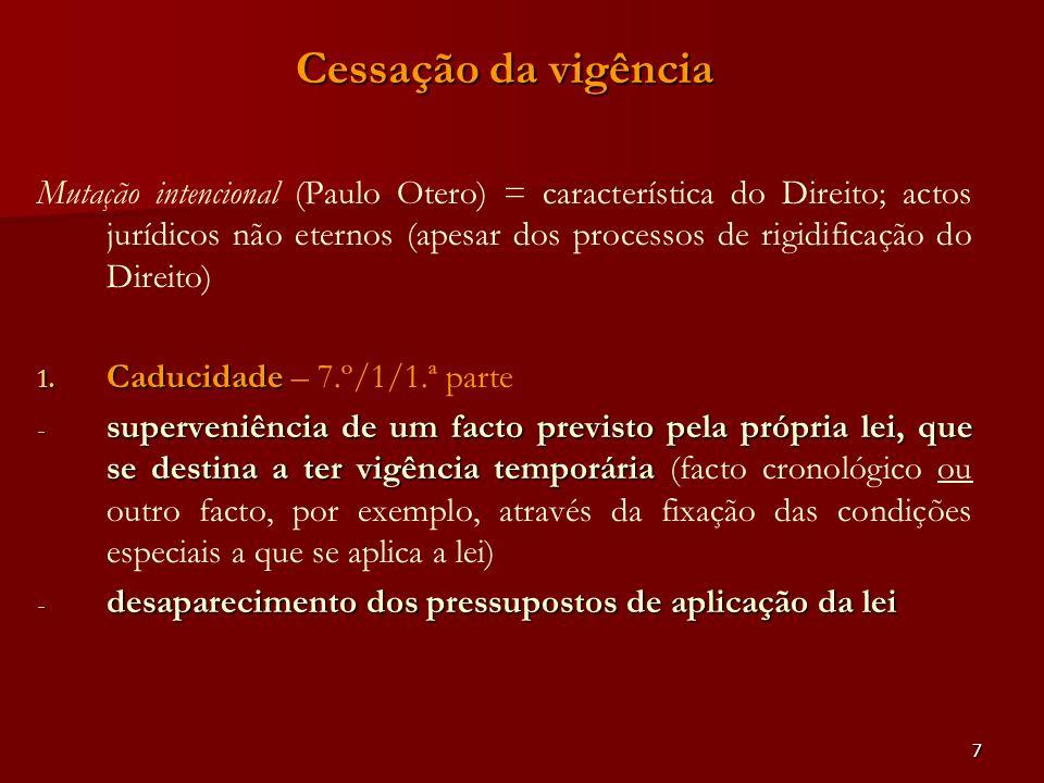 7 Cessação da vigência Mutação intencional (Paulo Otero) = característica do Direito; actos jurídicos não eternos (apesar dos processos de rigidificaç