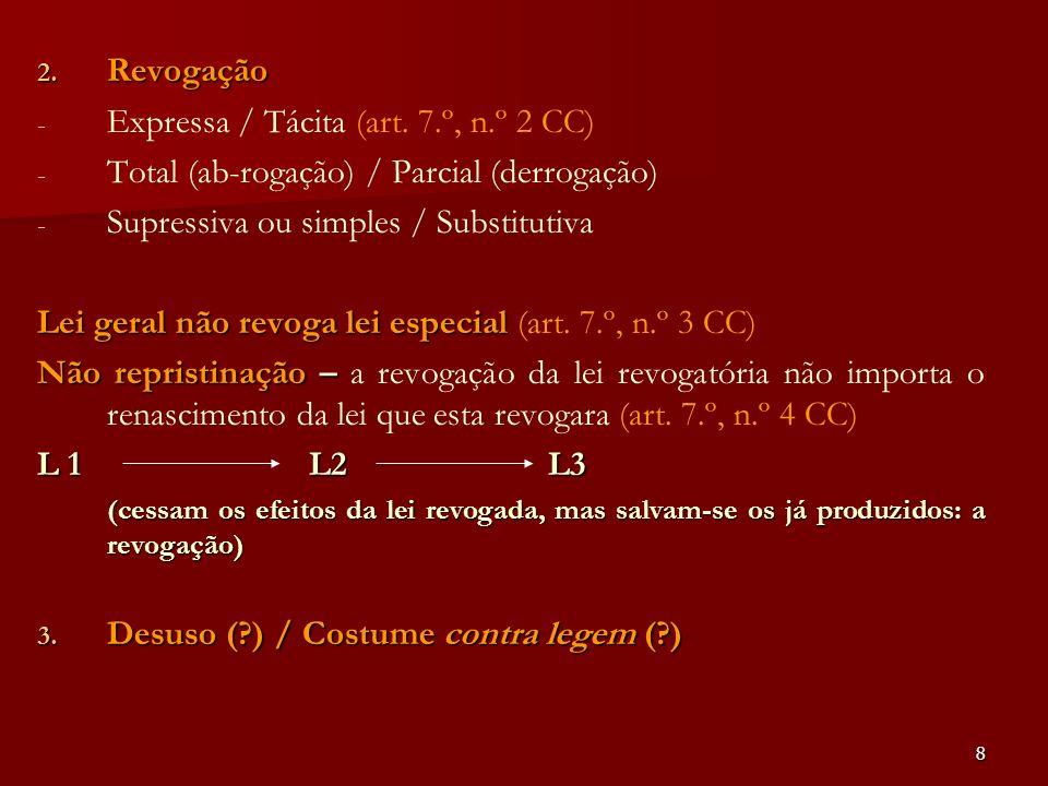 8 2. Revogação - - Expressa / Tácita (art. 7.º, n.º 2 CC) - - Total (ab-rogação) / Parcial (derrogação) - - Supressiva ou simples / Substitutiva Lei g