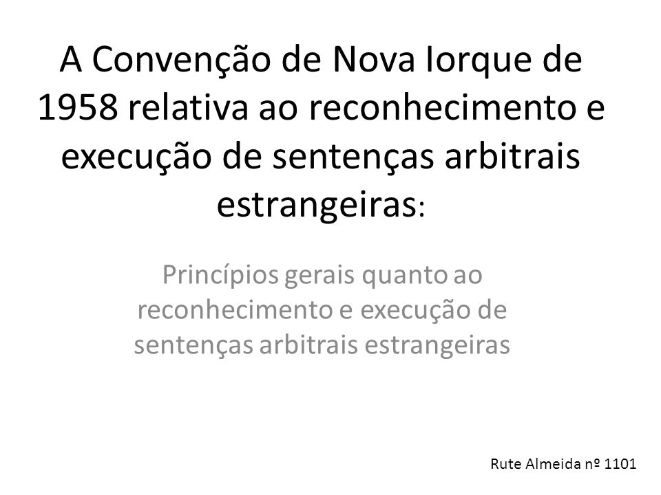 A Convenção de Nova Iorque de 1958 relativa ao reconhecimento e execução de sentenças arbitrais estrangeiras : Princípios gerais quanto ao reconhecimento e execução de sentenças arbitrais estrangeiras Rute Almeida nº 1101