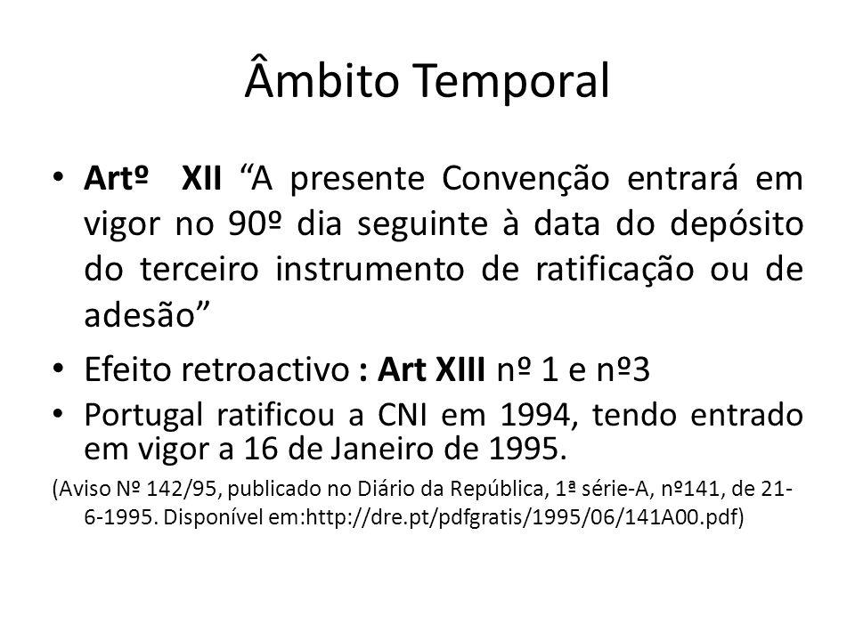 Âmbito Temporal Artº XII A presente Convenção entrará em vigor no 90º dia seguinte à data do depósito do terceiro instrumento de ratificação ou de adesão Efeito retroactivo : Art XIII nº 1 e nº3 Portugal ratificou a CNI em 1994, tendo entrado em vigor a 16 de Janeiro de 1995.