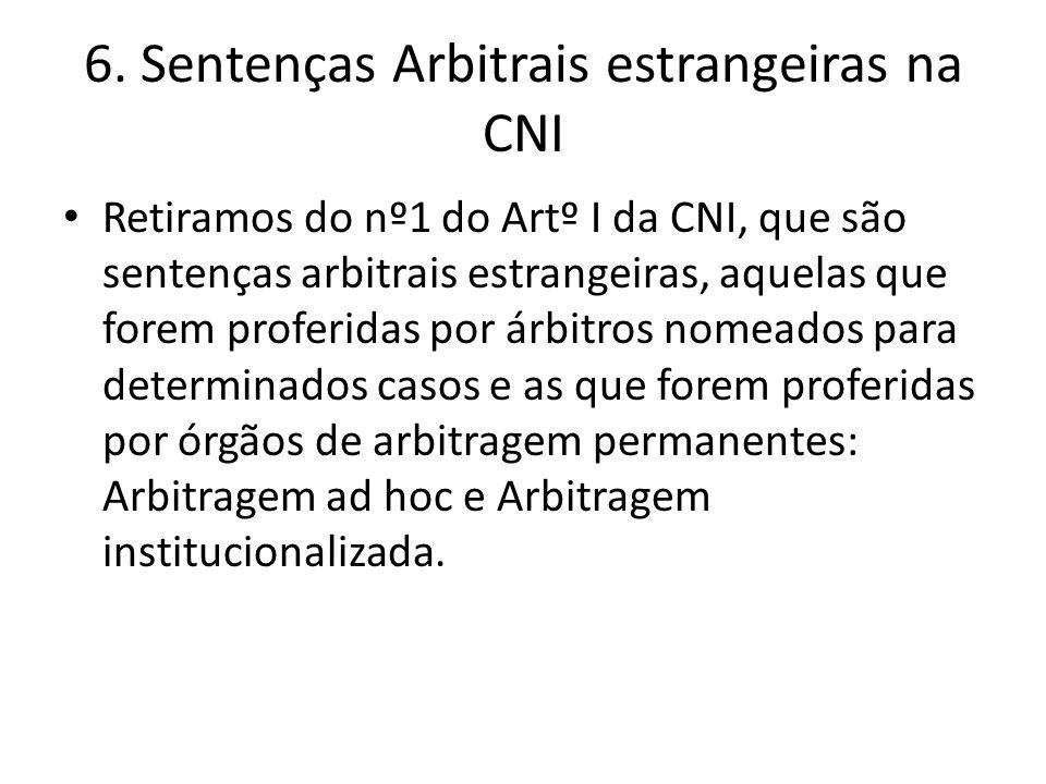 6. Sentenças Arbitrais estrangeiras na CNI Retiramos do nº1 do Artº I da CNI, que são sentenças arbitrais estrangeiras, aquelas que forem proferidas p