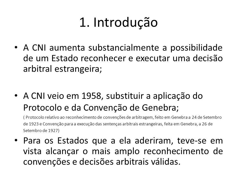 1. Introdução A CNI aumenta substancialmente a possibilidade de um Estado reconhecer e executar uma decisão arbitral estrangeira; A CNI veio em 1958,