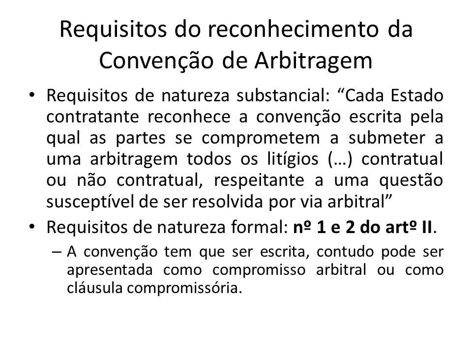 Requisitos do reconhecimento da Convenção de Arbitragem Requisitos de natureza substancial: Cada Estado contratante reconhece a convenção escrita pela qual as partes se comprometem a submeter a uma arbitragem todos os litígios (…) contratual ou não contratual, respeitante a uma questão susceptível de ser resolvida por via arbitral Requisitos de natureza formal: nº 1 e 2 do artº II.