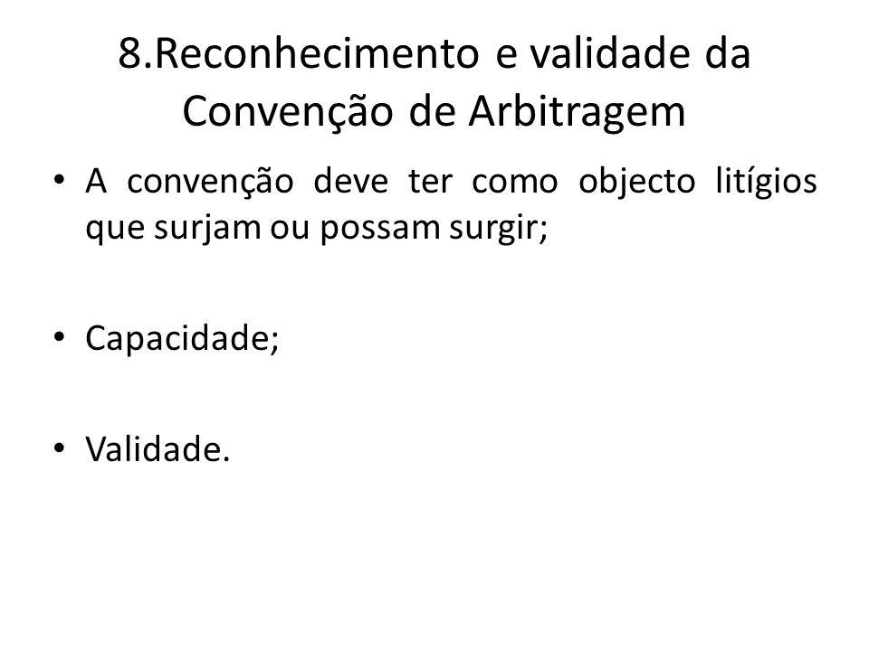 8.Reconhecimento e validade da Convenção de Arbitragem A convenção deve ter como objecto litígios que surjam ou possam surgir; Capacidade; Validade.