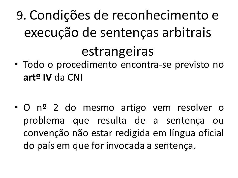 9. Condições de reconhecimento e execução de sentenças arbitrais estrangeiras Todo o procedimento encontra-se previsto no artº IV da CNI O nº 2 do mes