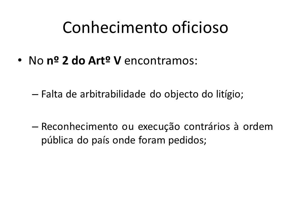 Conhecimento oficioso No nº 2 do Artº V encontramos: – Falta de arbitrabilidade do objecto do litígio; – Reconhecimento ou execução contrários à ordem pública do país onde foram pedidos;