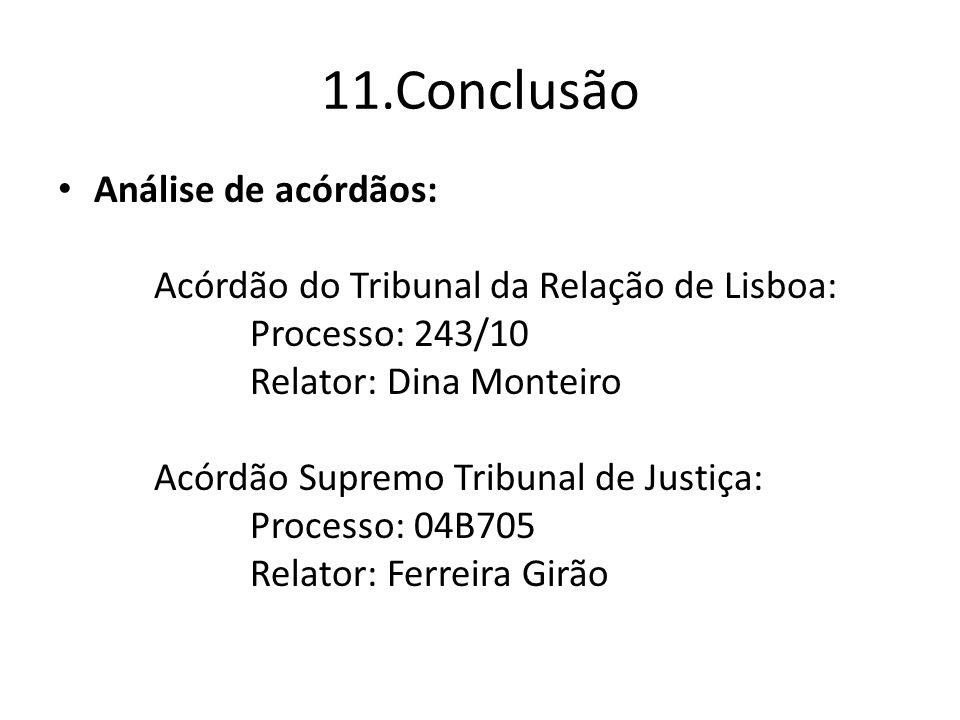 11.Conclusão Análise de acórdãos: Acórdão do Tribunal da Relação de Lisboa: Processo: 243/10 Relator: Dina Monteiro Acórdão Supremo Tribunal de Justiça: Processo: 04B705 Relator: Ferreira Girão