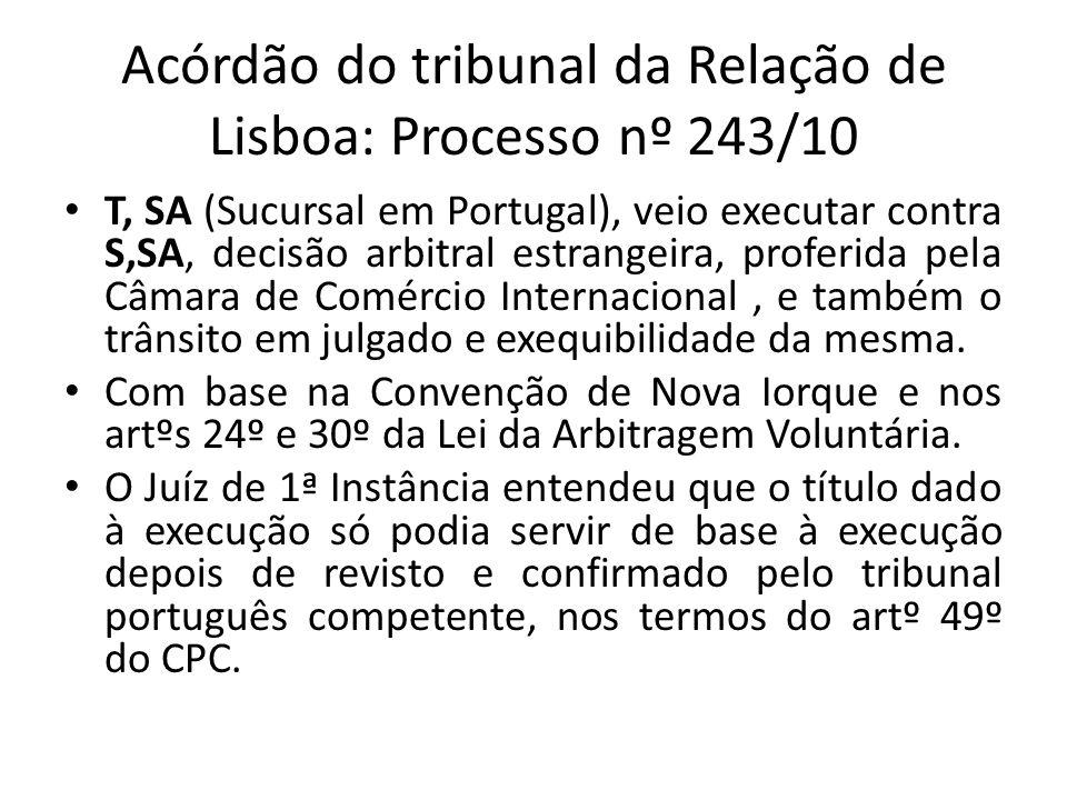 Acórdão do tribunal da Relação de Lisboa: Processo nº 243/10 T, SA (Sucursal em Portugal), veio executar contra S,SA, decisão arbitral estrangeira, proferida pela Câmara de Comércio Internacional, e também o trânsito em julgado e exequibilidade da mesma.
