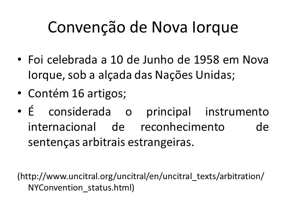 Convenção de Nova Iorque Foi celebrada a 10 de Junho de 1958 em Nova Iorque, sob a alçada das Nações Unidas; Contém 16 artigos; É considerada o principal instrumento internacional de reconhecimento de sentenças arbitrais estrangeiras.