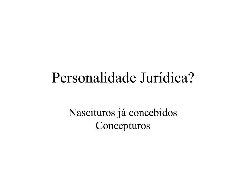 Personalidade Jurídica? Nascituros já concebidos Concepturos