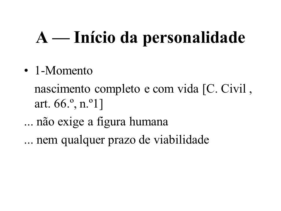 A Início da personalidade 1-Momento nascimento completo e com vida [C. Civil, art. 66.º, n.º1]... não exige a figura humana... nem qualquer prazo de v