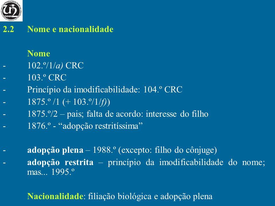 2.2 Nome e nacionalidade Nome -102.º/1/a) CRC -103.º CRC -Princípio da imodificabilidade: 104.º CRC -1875.º /1 (+ 103.º/1/f)) -1875.º/2 – pais; falta