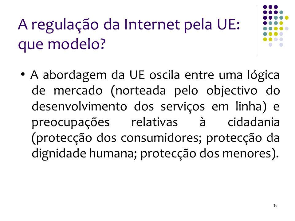 16 A regulação da Internet pela UE: que modelo? A abordagem da UE oscila entre uma lógica de mercado (norteada pelo objectivo do desenvolvimento dos s