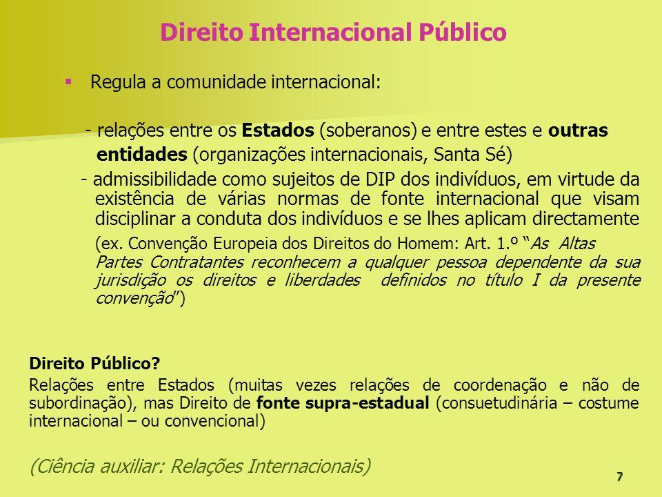 7 Direito Internacional Público Regula a comunidade internacional: - relações entre os Estados (soberanos) e entre estes e outras entidades (organizaç