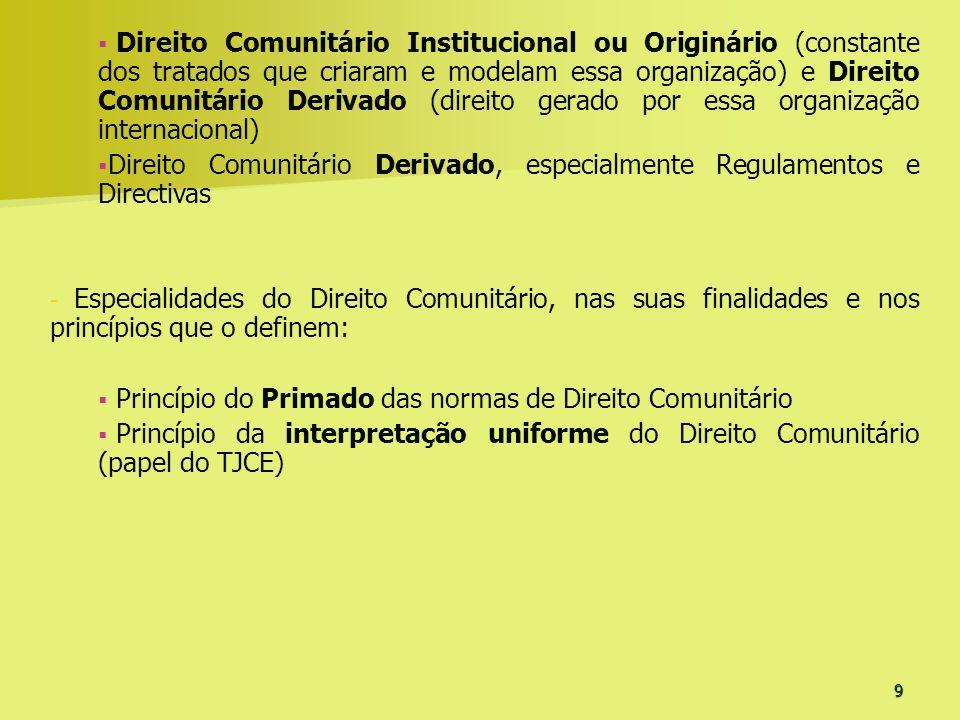 9 Direito Comunitário Institucional ou Originário (constante dos tratados que criaram e modelam essa organização) e Direito Comunitário Derivado (dire