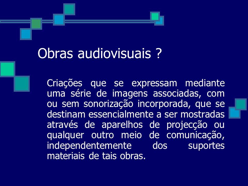 Obras audiovisuais ? Criações que se expressam mediante uma série de imagens associadas, com ou sem sonorização incorporada, que se destinam essencial