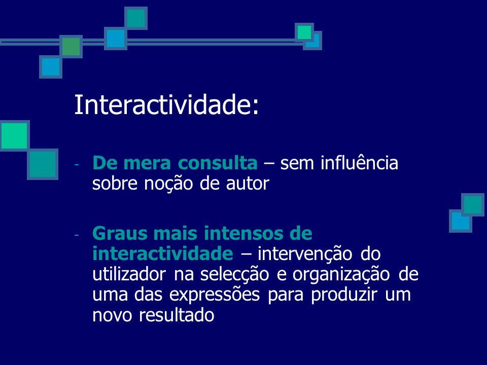 Interactividade: - De mera consulta – sem influência sobre noção de autor - Graus mais intensos de interactividade – intervenção do utilizador na sele