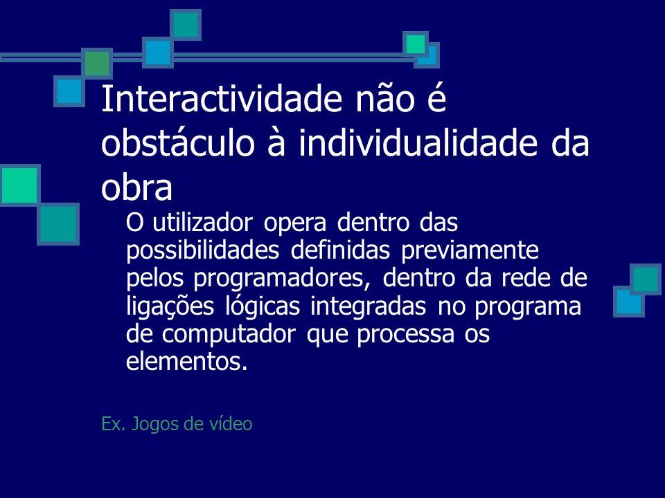Interactividade não é obstáculo à individualidade da obra O utilizador opera dentro das possibilidades definidas previamente pelos programadores, dent