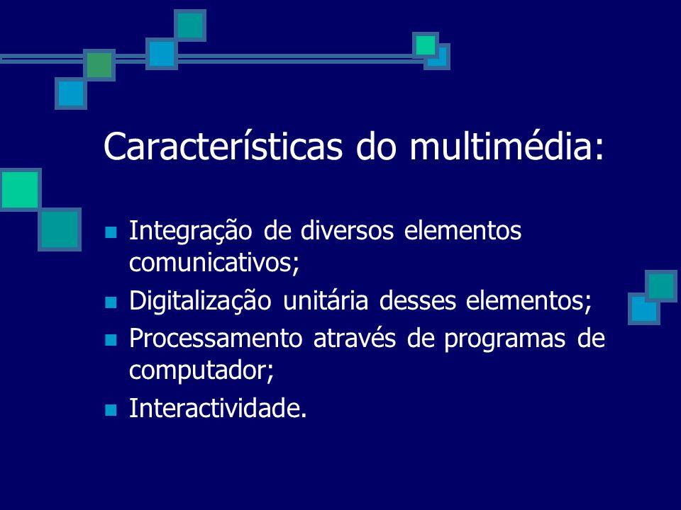 Características do multimédia: Integração de diversos elementos comunicativos; Digitalização unitária desses elementos; Processamento através de progr