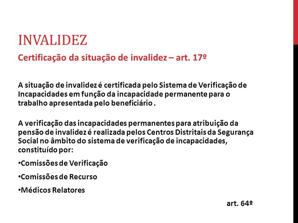 INVALIDEZ Certificação da situação de invalidez – art. 17º A situação de invalidez é certificada pelo Sistema de Verificação de Incapacidades em funçã