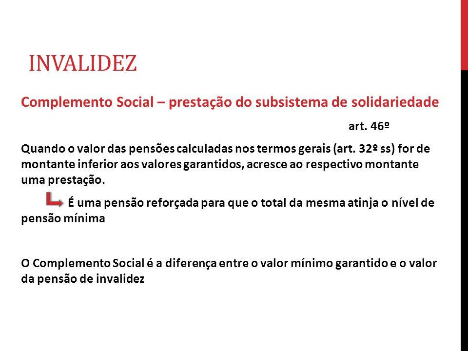 INVALIDEZ Complemento Social – prestação do subsistema de solidariedade art. 46º Quando o valor das pensões calculadas nos termos gerais (art. 32º ss)