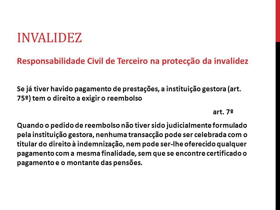 INVALIDEZ Responsabilidade Civil de Terceiro na protecção da invalidez Se já tiver havido pagamento de prestações, a instituição gestora (art. 75º) te