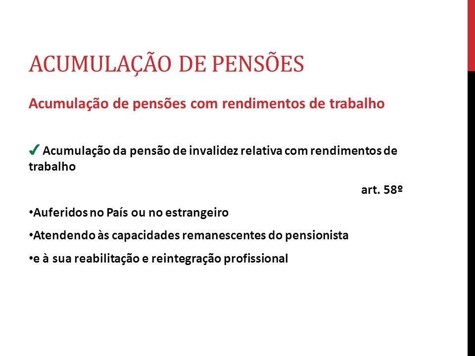 ACUMULAÇÃO DE PENSÕES Acumulação de pensões com rendimentos de trabalho Acumulação da pensão de invalidez relativa com rendimentos de trabalho art. 58