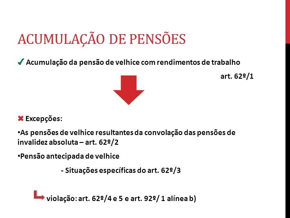 ACUMULAÇÃO DE PENSÕES Acumulação da pensão de velhice com rendimentos de trabalho art. 62º/1 Excepções: As pensões de velhice resultantes da convolaçã