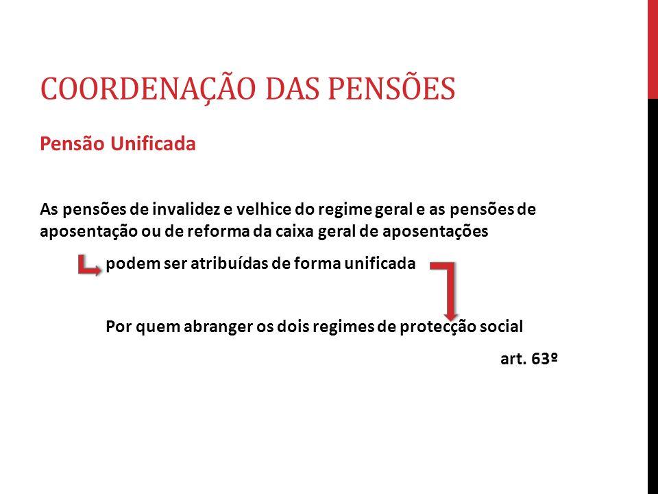 COORDENAÇÃO DAS PENSÕES Pensão Unificada As pensões de invalidez e velhice do regime geral e as pensões de aposentação ou de reforma da caixa geral de