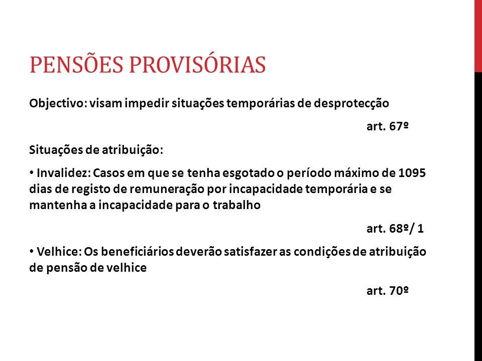 PENSÕES PROVISÓRIAS Objectivo: visam impedir situações temporárias de desprotecção art. 67º Situações de atribuição: Invalidez: Casos em que se tenha