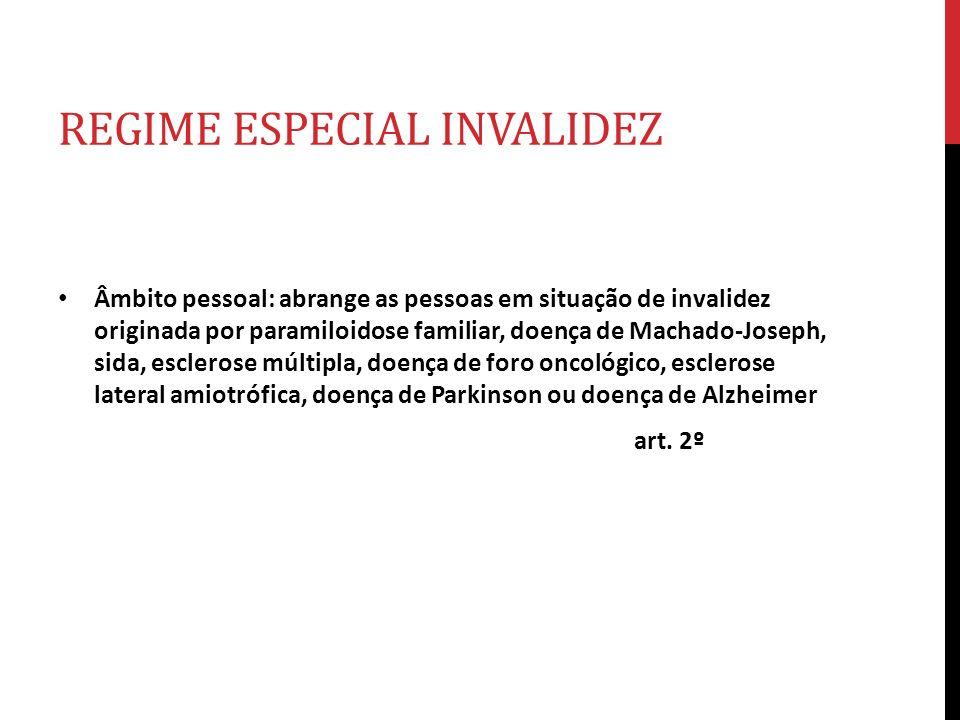 REGIME ESPECIAL INVALIDEZ Âmbito pessoal: abrange as pessoas em situação de invalidez originada por paramiloidose familiar, doença de Machado-Joseph,