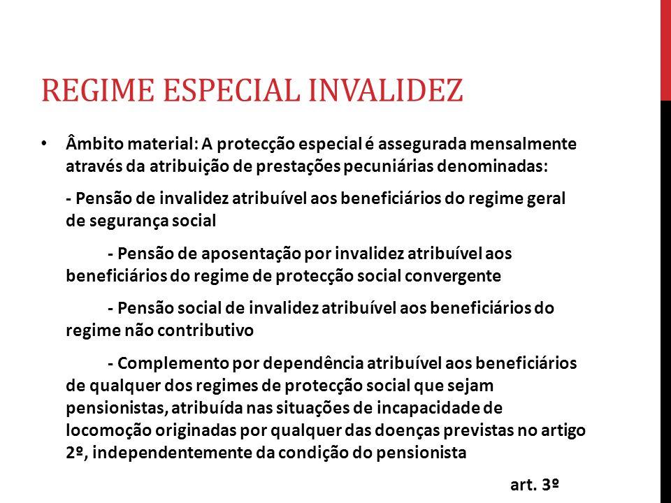 REGIME ESPECIAL INVALIDEZ Âmbito material: A protecção especial é assegurada mensalmente através da atribuição de prestações pecuniárias denominadas: