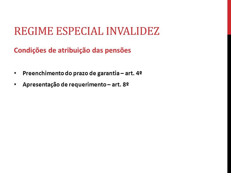 REGIME ESPECIAL INVALIDEZ Condições de atribuição das pensões Preenchimento do prazo de garantia – art. 4º Apresentação de requerimento – art. 8º