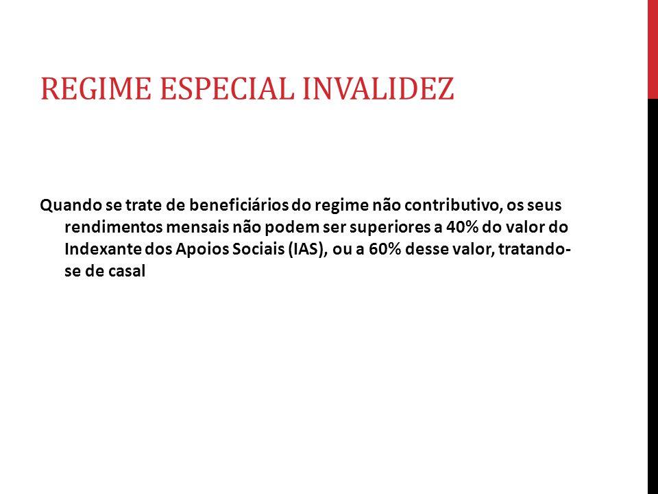 REGIME ESPECIAL INVALIDEZ Quando se trate de beneficiários do regime não contributivo, os seus rendimentos mensais não podem ser superiores a 40% do v