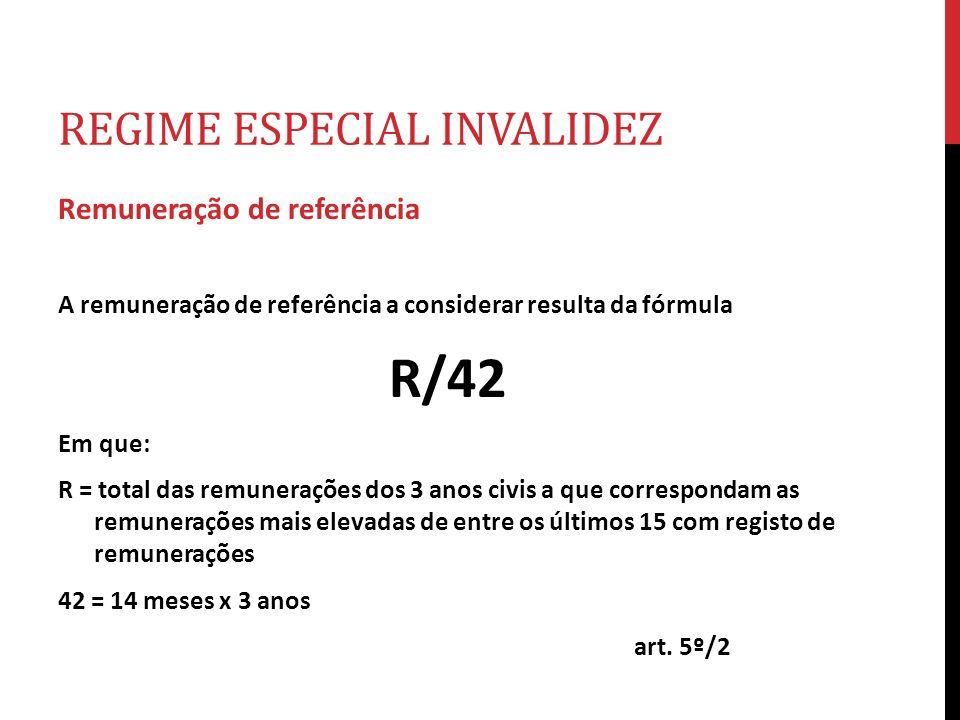 REGIME ESPECIAL INVALIDEZ Remuneração de referência A remuneração de referência a considerar resulta da fórmula R/42 Em que: R = total das remuneraçõe