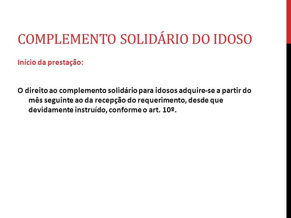 COMPLEMENTO SOLIDÁRIO DO IDOSO Início da prestação: O direito ao complemento solidário para idosos adquire-se a partir do mês seguinte ao da recepção
