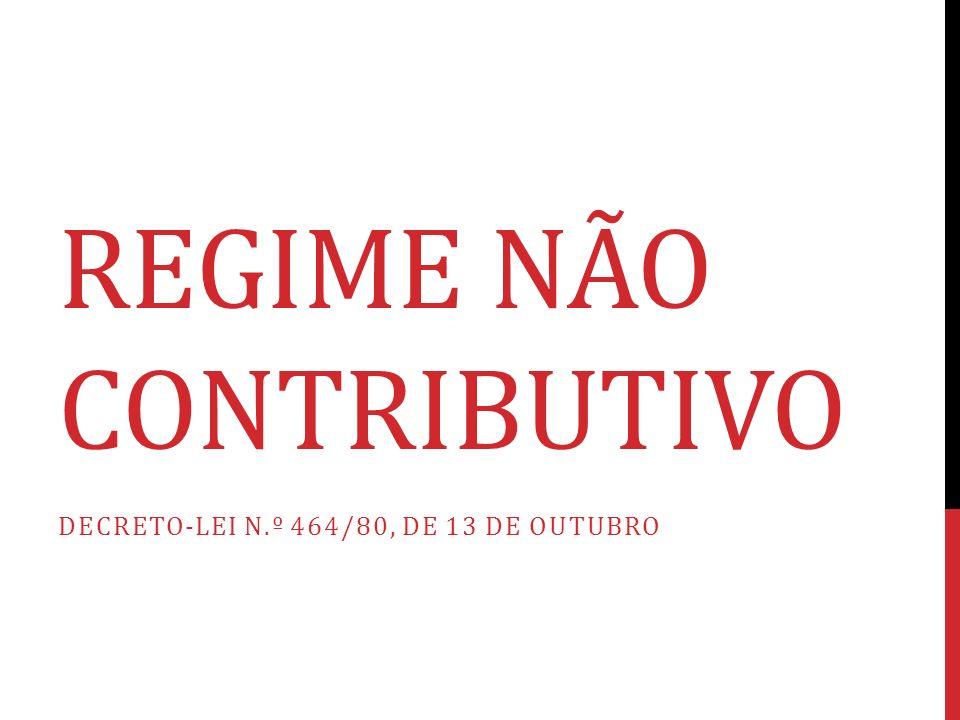 REGIME NÃO CONTRIBUTIVO DECRETO-LEI N.º 464/80, DE 13 DE OUTUBRO